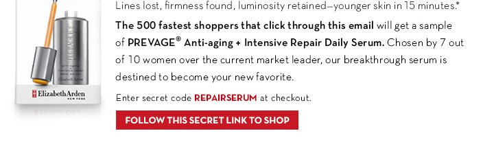 Lines lost, firmness found, luminosity retained - younger skin in 15 minutes.* The 500 fastest shoppers that click through this email will get a sample of PREVAGE® anti-aging + Intensive Repair Daily Serum. Chosen by 7 out of 10 women over the current market leader, our breakthrough serum is destined to become your new favorite. Enter secret code REPAIRSERUM. at checkout. FOLLOW THIS SECRET LINK TO SHOP.