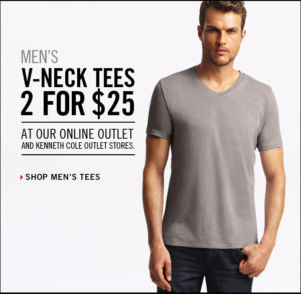 MEN'S V-NECK TEES 2 FOR $25 At our Online Outlet and Kenneth Cole Outlet Stores. › SHOP MEN'S TEES