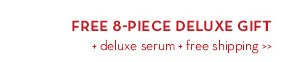 FREE 8-PIECE DELUXE GIFT + deluxe serum + free shipping.
