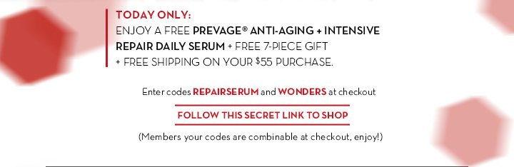 TODAY ONLY: ENJOY A FREE PREVAGE® ANTI-AGING + INTENSIVE REPAIR DAILY SERUM + FREE 7-PIECE GIFT + FREE SHIPPING ON YOUR $55  PURCHASE. Enter codes REPAIRSERUM and WONDERS at checkout. FOLLOW THIS SECRET LINK TO SHOP. (Members your codes are combinable at checkout, enjoy!)