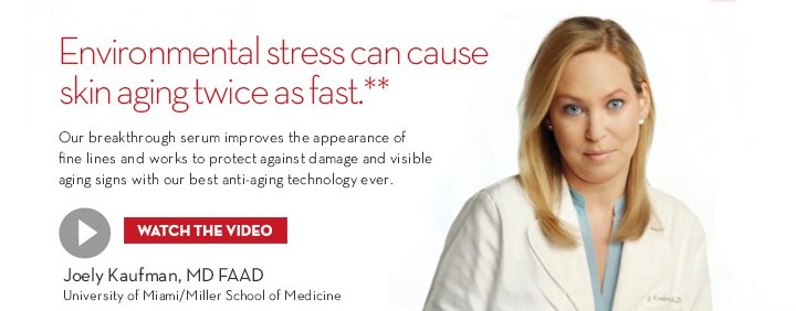 Environmental stress can cause skin aging twice as fast.** Our breakthrough serum improves the  appearance of fine lines and works to protect against damage and visible aging signs with our best anti-aging technology ever. WATCH THE VIDEO. Joey Kaufman, MD FAAD. University of Miami/Miller School of Medicine.