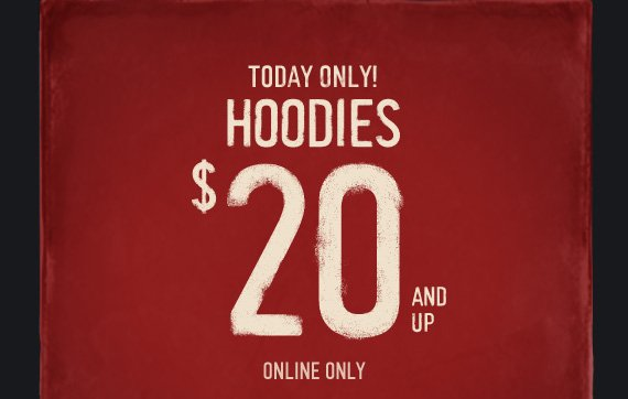 TODAY ONLY! HOODIES $20 AND UP ONLINE ONLY