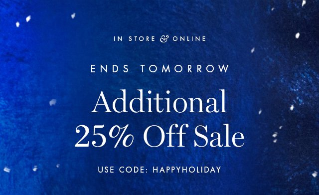 IN STORE & ONLINE | ENDS TOMORROW | Additional 25% Off Sale | USE CODE: HAPPYHOLIDAY