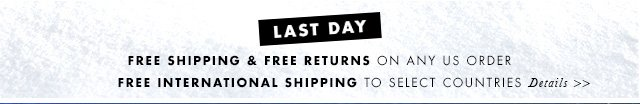 LAST DAY | FREE SHIPPING & FREE RETURNS ON ANY US ORDER | FREE INTERNATIONAL SHIPPING TO SELECT COUNTRIES | DETAILS »