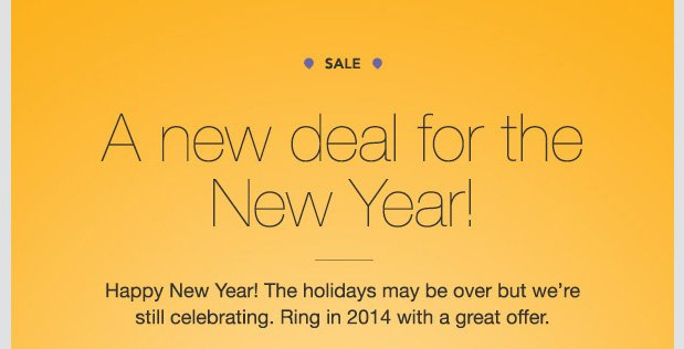 SALE. A new deal for the New Year! Happy New Year! The holidays may be over but we're still celebrating. Ring in 2014 with a great offer.