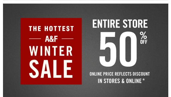 THE HOTTEST  A&F WINTER SALE         ENTIRE STORE 50% OFF ONLINE PRICE REFLECTS DISCOUNT IN STORES  & ONLINE*