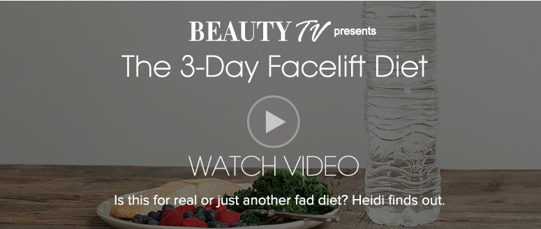 Beauty TV Daily VideoToday's Video: The 3-Day Facelift DietIs this for real or just another fad diet? Heidi finds out.Watch Now >>