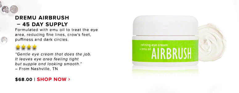 """Dremu Airbrush – 45 Day SupplyFormulated with emu oil to treat the eye area, reducing fine lines, crow's feet, puffiness and dark circles.""""Gentle eye cream that does the job. It leaves eye area feeling tight but supple and looking smooth."""" –From Nashville, TN$68Shop Now>>"""