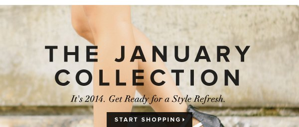 The January Collection It's 2014. Get Ready for a Style Refresh. - - Start Shopping: