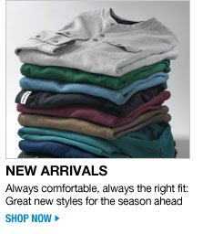 new arrivals - always comfortable, always the right fit: great new styles for the season ahead - shop now