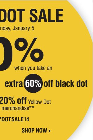 Yellow Dot Sale! Save up to 70% when you  take an extra 50% off Yellow Dot and an extra 60% off Black Dot. Plus,  take an extra 20% off Yellow Dot and Black Dot merchandise** Shop now.