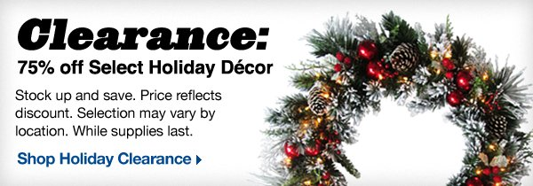 Clearance: 75% off Select Holiday Décor. Stock up and save. Price reflects discount. Selection may vary by location. While supplies last. Shop Holiday Clearance.