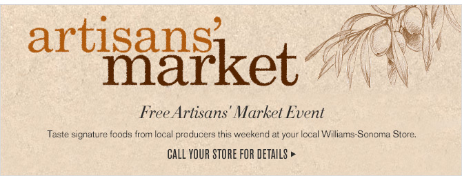 artisans' market - Free Artisans' Market Event - Taste signature foods from local producers this weekend at your local Williams-Sonoma Store. - CALL YOUR STORE FOR DETAILS