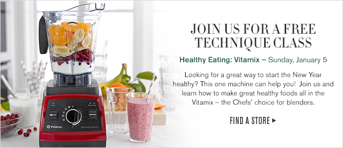 JOIN US FOR A FREE TECHNIQUE CLASS - Healthy Eating: Vitamix - Saturday, January 5 -- Looking for a great way to start the New Year healthy? This one machine can help you! Join us and learn how to make great healthy foods all in the Vitamix - the Chefs' choice for blenders. -- FIND A STORE