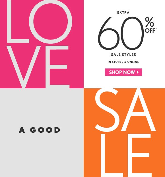 LO VE  A GOOD  SA LE  EXTRA 60% OFF* SALE STYLES IN STORES & ONLINE                            SHOP NOW
