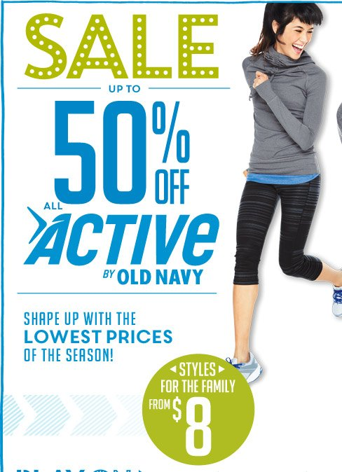 SALE   UP TO 50% OFF ALL ACTIVE BY OLD NAVY   SHAPE UP WITH THE LOWEST PRICES OF THE SEASON!   STYLES FOR THE FAMILY FROM $8