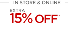IN STORE & ONLINE  EXTRA 15% OFF* ONLINE ONLY EXTRA 20% OFF* $100 OR MORE ONLINE ONLY  EXTRA 25% OFF* $200 OR MORE