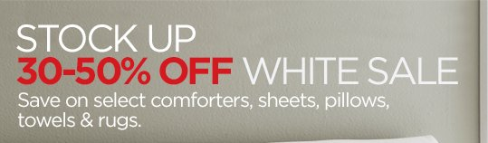 STOCK UP 30-50% OFF WHITE SALE Save on select comforters, sheets, pillows, towels & rugs.