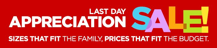 APPRECIATION SALE! LAST DAY SIZES THAT FIT THE FAMILY, PRICES THAT FIT THE BUDGET.
