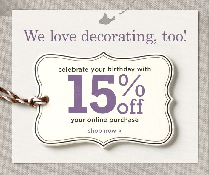 We love decorating too! Celebrate your birthday with 15% off your online purchase