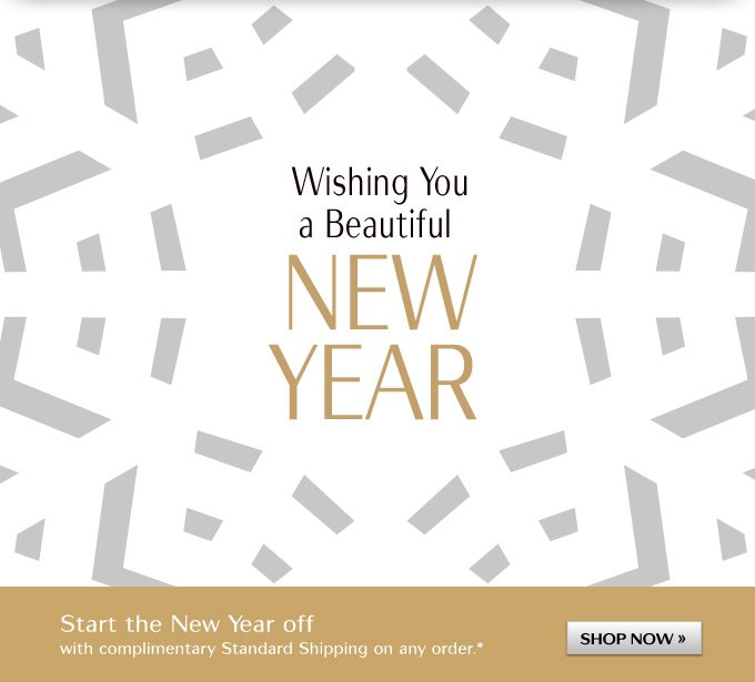 Wishing You a Beautiful NEW YEAR | Start the New Year off with complimentary Standard Shipping on any order.* | SHOP NOW »