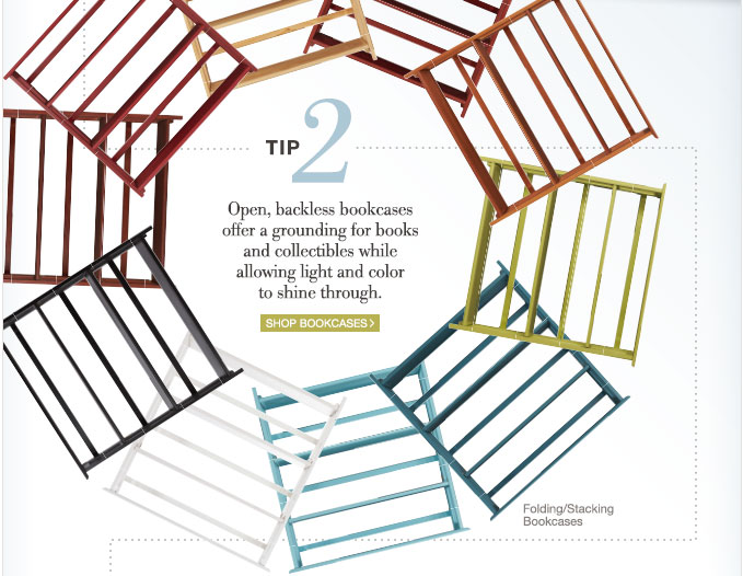 Tip 2 | Open, backless bookcases offer a grounding for books and collectibles while allowing light and color to shine through. | Shop Bookcases >