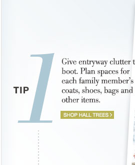 tip 1 | Give entryway clutter the boot. Plan spaces for each family member's coats, shoes, bags and other items. | Shop Hall Trees >