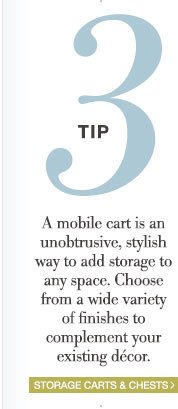 Tip 3 | A mobile cart is an unobtrusive, stylish way to add storage to any space. Choose from a wide variety of finishes to complement your existing décor. | Storage Carts & Chests >