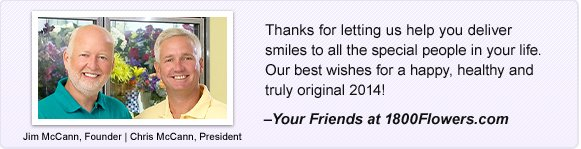 Happy New Year!  Thanks for letting us help you deliver smiles to all the special people in your life. Our best wishes for a happy, healthy and truly original 2014!  -Your Friends at 1800Flowers.com