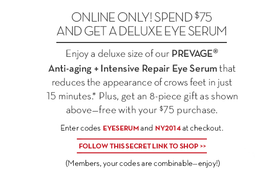 ONLINE  ONLY! SPEND $75 AND GET A DELUXE EYE SERUM. Enjoy a deluxe size of our PREVAGE® Anti-aging + Intensive Repair Eye Serum that reduces the appearance of crows feet in just 15 minutes.* Plus, get an 8-piece gift as shown above—free with your $75 purchase. Enter codes EYESERUM and NY2014 at checkout. FOLLOW THIS SECRET LINK TO SHOP. (Members, your codes are combinable—enjoy!)