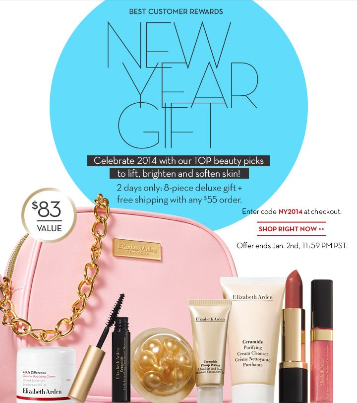 BEST CUSTOMER REWARDS. NEW YEAR GIFT. Celebrate 2014 with our TOP beauty picks to lift, brighten and soften skin! 2 days only: 8-piece deluxe gift + free shipping with any $55 order. Enter code NY2014 at checkout. $83 VALUE. SHOP RIGHT NOW. Offer ends Jan. 2nd, 11:59 PM PST.