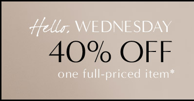Hello, WEDNESDAY   40% OFF one full-priced item*