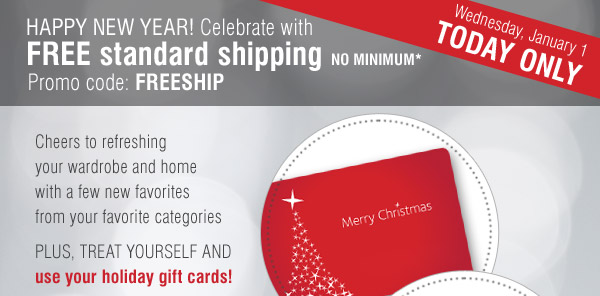 HAPPY NEW YEAR! Celebrate with FREE standard shipping NO MINIMUM* Promo code: FREESHIP. Wednesday, January 1 TODAY ONLY.