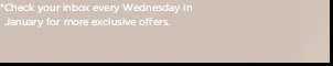 *Check your inbox every Wednesday in  January for more exclusive offers.