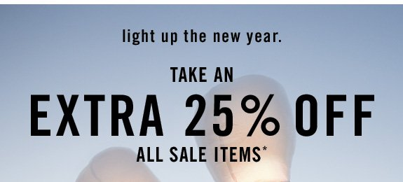 light up the new year. Take an EXTRA 25% OFF all sale items*