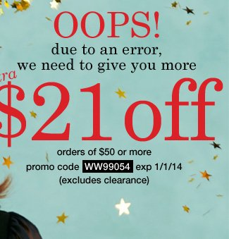 Oops, we have to give you more! $21 Off orders of $50 or more! (excludes clearance) Use promo code WW99054. Expires 1/01/14