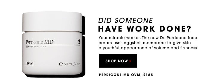 DID SOMEONE HAVE WORK DONE? Your miracle worker. The new Dr. Perricone face cream uses eggshell membrane to give skin a youthful appearance of volume and firmness. Perricone MD OVM, $165. SHOP NOW.