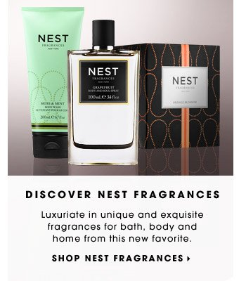 DISCOVER NEST FRAGRANCES. Luxuriate in unique and exquisite fragrances for bath, body and home from this new favorite. SHOP NEST FRAGRANCES.