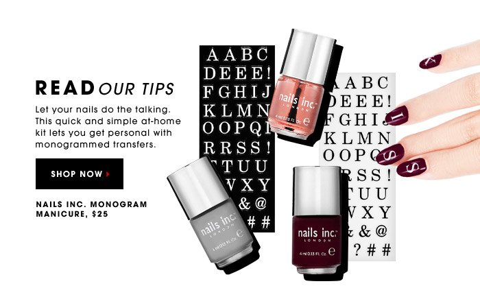 READ OUR TIPS. Let your nails do the talking. This quick and simple at-home kit lets you get personal with monogrammed transfers. Nails Inc., Monogram Manicure, $25. SHOP NOW.