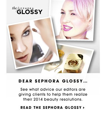 DEAR SEPHORA GLOSSY… See what advice our editors are giving clients to help them realize their 2014 beauty resolutions. READ THE SEPHORA GLOSSY.