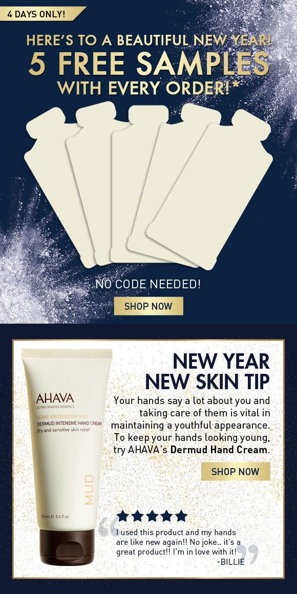 Here's to a beautiful new year! 5 free samples with every order!* 4 days only! NO CODE NEEDED! Shop Now New Year New Skin Tip: Your hands say a lot about you and taking care of them is vital in maintaining a youthful appearance. To keep your hands looking young, try AHAVA's Dermud Hand Cream. Shop Now