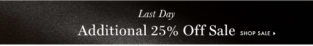 Last Day | Additional 25% Off Sale | SHOP SALE