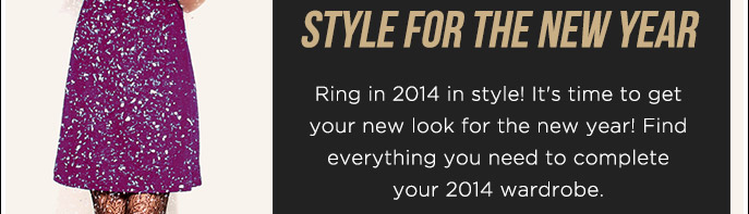 Style for the New Year. Ring in 2014 in Style! It's Time to get Your New Look for the New Year! Find everything You need to complete Your 2014 Wardrobe.