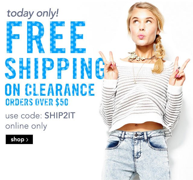 today only!  FREE SHIPPING ON CLEARANCE OVER $50 use code: SHIP2IT online only