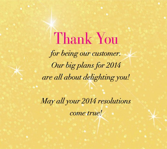 Thank You for being our customer. Our big plans for 2014 are all about delighting you! May all your 2014 resolutions come true!
