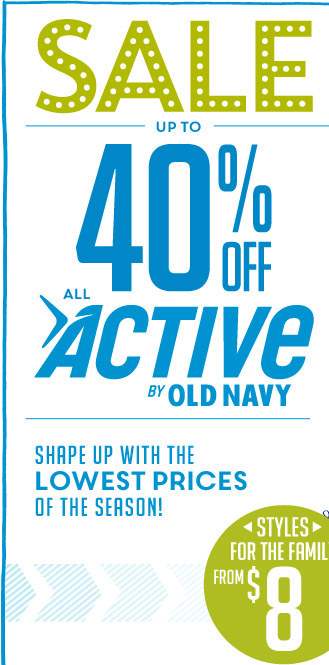 SALE UP TO 40% OFF ALL ACTIVE BY OLD NAVY | SHAPE UP WITH THE LOWEST PRICES OF THE SEASON! | STYLES FOR THE FAMILY FROM $8
