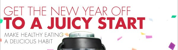 GET THE NEW YEAR OFF TO A JUICY START MAKE HEALTHY EATING A DELICIOUS HABIT