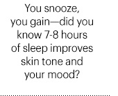 You snooze, you gain—did you know 7-8 hours of sleep improves skin tone and your mood?