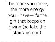 The more you move, the more energy you'll have—it's the gift that keeps on giving (so take the stairs instead).