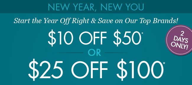 Start the Year Off Right and Save on Our Top Brands! $10 Off items over $50 or $25 Off items over $100.